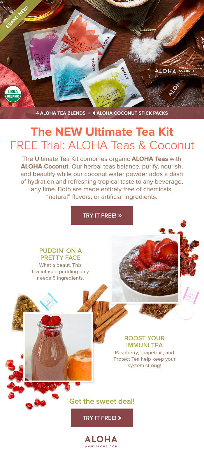 "Free Trial: ALOHA Teas and Coconut. The Ultimate Tea Kit combines organic ALOHA Teas with ALOHA Coconut. Our herbal teas balance, purify, nourish, and beautify while our coconut water powder adds a dash of hydration and refreshing tropical taste to any beverage, any time. Both are made entirely free of chemicals, ""natural"" flavors, or artificial ingredients."
